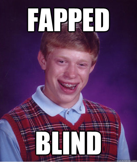 fapped blind - fapped blind  Bad Luck Brian