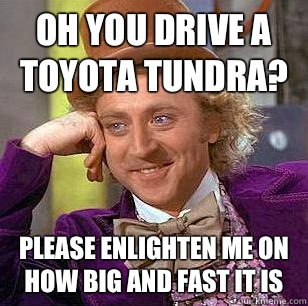 Oh You Drive A Toyota Tundra Please Enlighten Me On How Big And