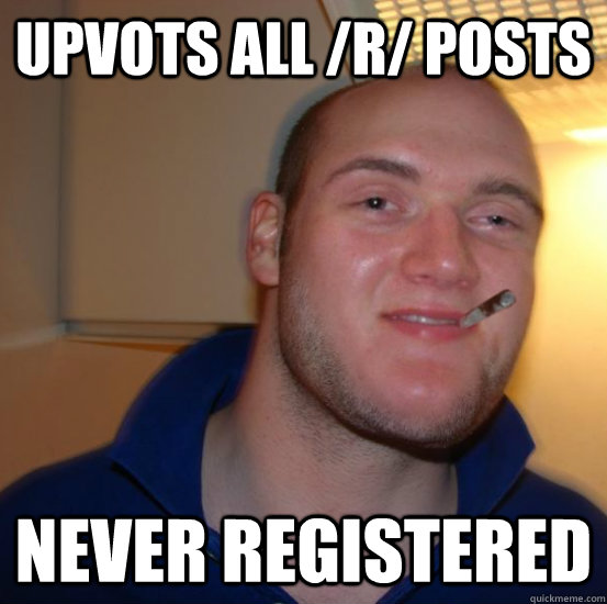 upvots all /r/ posts Never registered - upvots all /r/ posts Never registered  Good 10 Guy Greg
