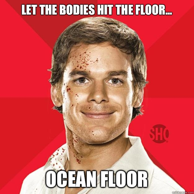 Let the bodies hit the floor... Ocean floor - Let the bodies hit the floor... Ocean floor  Dexter