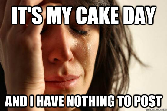 it's my cake day and i have nothing to post - it's my cake day and i have nothing to post  First World Problems