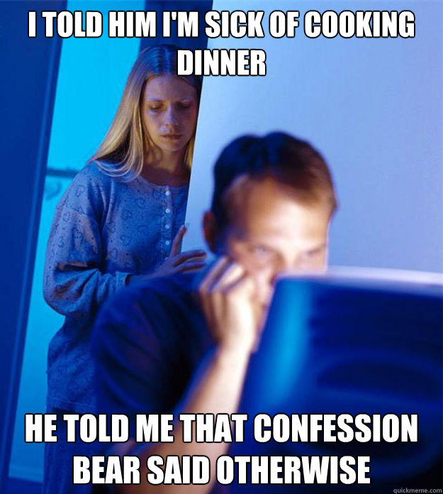 I TOLD HIM I'M SICK OF COOKING DINNER HE TOLD ME THAT CONFESSION BEAR SAID OTHERWISE - I TOLD HIM I'M SICK OF COOKING DINNER HE TOLD ME THAT CONFESSION BEAR SAID OTHERWISE  Redditors Wife