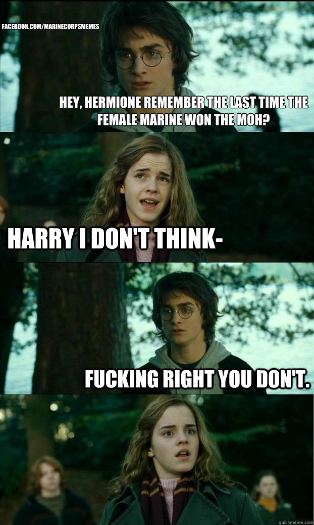 Hey, Hermione remember the last time the female Marine won the MOH? Harry I don't think- Fucking right you don't. Facebook.com/MarineCorpsMemes - Hey, Hermione remember the last time the female Marine won the MOH? Harry I don't think- Fucking right you don't. Facebook.com/MarineCorpsMemes  Horny Harry