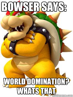 Bowser says: WORLD DOMINATION? WHATS THAT