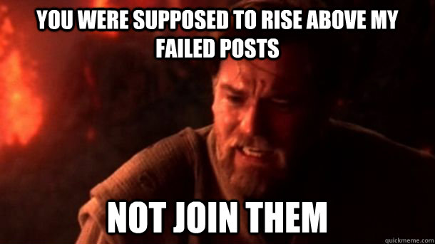 You were supposed to rise above my failed posts Not join them  chosenone