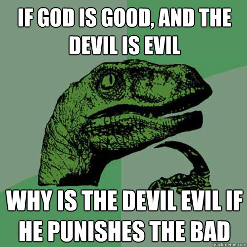 If God is good, and the Devil is evil Why is the devil evil if he punishes the bad - If God is good, and the Devil is evil Why is the devil evil if he punishes the bad  Philosoraptor