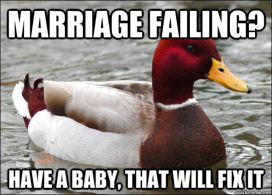 Marriage Failing? Have a baby, that will fix it - Marriage Failing? Have a baby, that will fix it  Malicious Advice Mallard