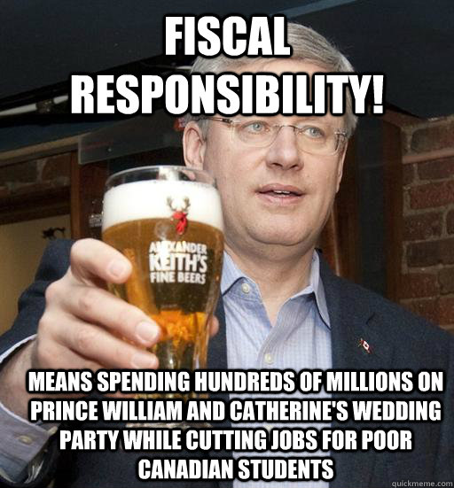 Fiscal Responsibility! Means spending hundreds of millions on Prince William and Catherine's wedding party while cutting jobs for poor Canadian students