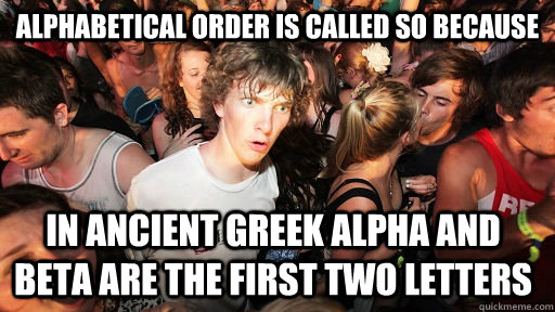 ALPHABETICAL ORDER IS CALLED SO BEcause IN ANCIENT GREEK ALPHA AND BETA ARE THE FIRST TWO LETTERS - ALPHABETICAL ORDER IS CALLED SO BEcause IN ANCIENT GREEK ALPHA AND BETA ARE THE FIRST TWO LETTERS  Sudden Clarity Clarence
