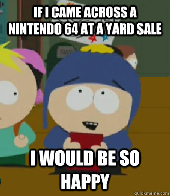 If I came across a Nintendo 64 at a yard sale I would be so happy - If I came across a Nintendo 64 at a yard sale I would be so happy  Craig - I would be so happy