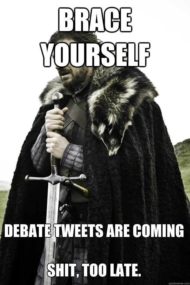 Brace Yourself debate tweets are coming  Shit, too late. - Brace Yourself debate tweets are coming  Shit, too late.  Winter is coming