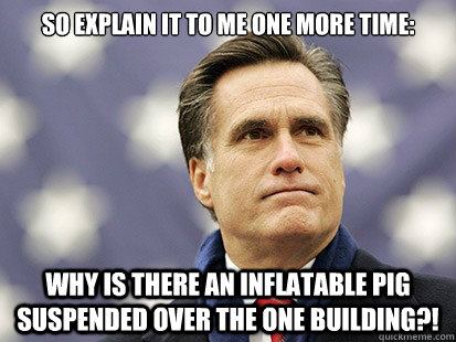 So explain it to me one more time:  WHY is there an inflatable pig suspended over the one building?!  - So explain it to me one more time:  WHY is there an inflatable pig suspended over the one building?!   White Romney