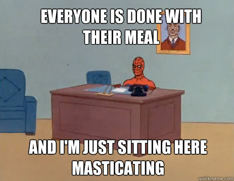 Everyone is done with their meal And i'm just sitting here masticating - Everyone is done with their meal And i'm just sitting here masticating  masturbating spiderman