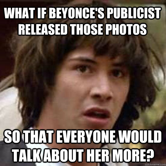 what if beyonce's publicist released those photos so that everyone would talk about her more?  conspiracy keanu