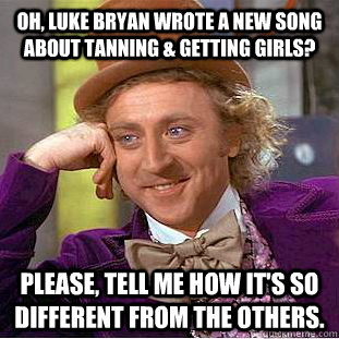 Oh, luke bryan wrote a new song about tanning & getting girls? Please, tell me how it's so different from the others. - Oh, luke bryan wrote a new song about tanning & getting girls? Please, tell me how it's so different from the others.  Psychotic Willy Wonka