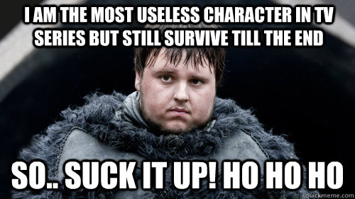 I am the most useless character in tv series but still survive till the end so.. Suck it up! Ho ho ho  Sad Samwell
