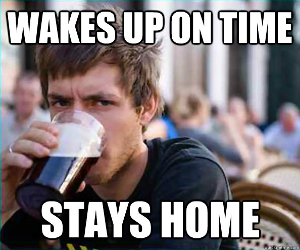 wakes up on time stays home - wakes up on time stays home  Lazy College Senior