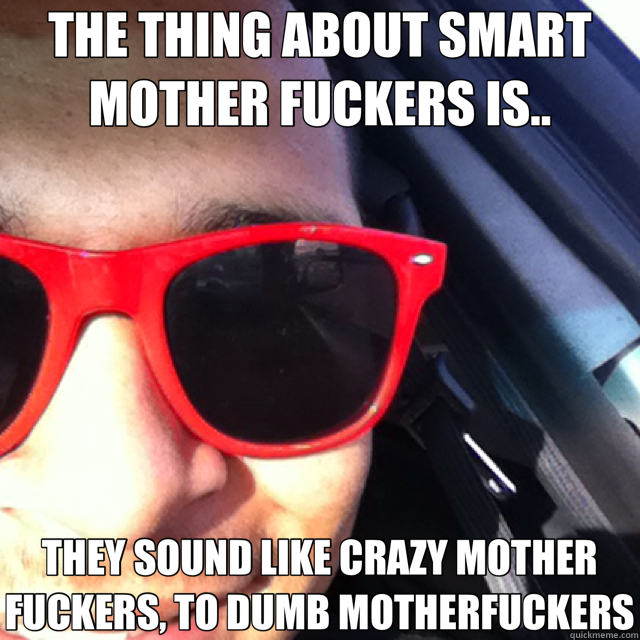 THE THING ABOUT SMART MOTHER FUCKERS IS.. THEY SOUND LIKE CRAZY MOTHER FUCKERS, TO DUMB MOTHERFUCKERS - THE THING ABOUT SMART MOTHER FUCKERS IS.. THEY SOUND LIKE CRAZY MOTHER FUCKERS, TO DUMB MOTHERFUCKERS  Misc