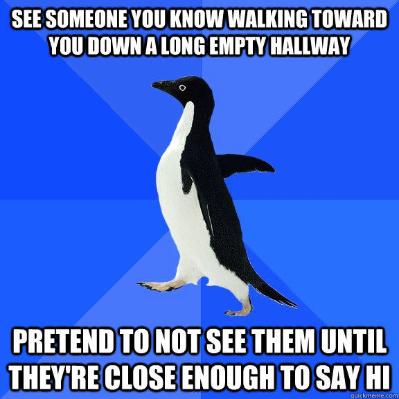 see someone you know walking toward you down a long empty hallway  pretend to not see them until they're close enough to say hi - see someone you know walking toward you down a long empty hallway  pretend to not see them until they're close enough to say hi  Socially Awkward Penguin