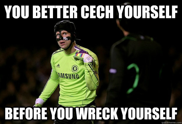 you better cech yourself before you wreck yourself petr cech