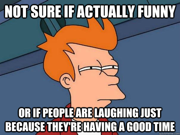 Not sure if actually funny Or if people are laughing just because they're having a good time - Not sure if actually funny Or if people are laughing just because they're having a good time  Futurama Fry