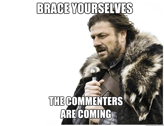 Brace yourselves The commenters  are coming