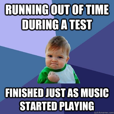 Running out of time during a test finished just as music started playing - Running out of time during a test finished just as music started playing  Success Kid