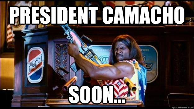 president camacho soon...