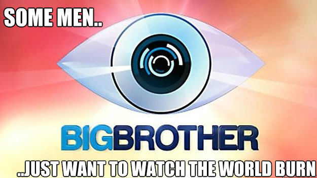 some men.. ..just want to watch the world burn  Big Brother