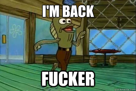 I'm Back Fucker