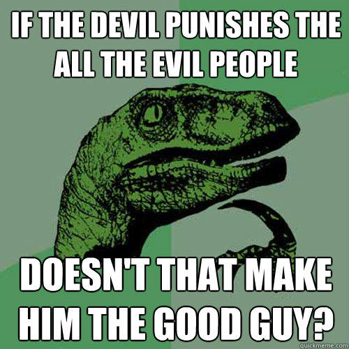 If the devil punishes the all the evil people Doesn't that make him the good guy? - If the devil punishes the all the evil people Doesn't that make him the good guy?  Philosoraptor