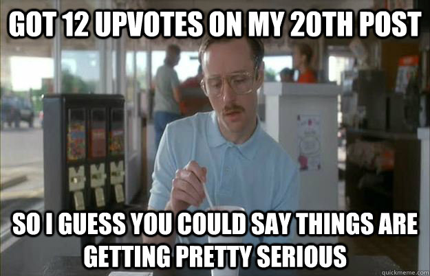 Got 12 upvotes on my 20th post So I guess you could say things are getting pretty serious - Got 12 upvotes on my 20th post So I guess you could say things are getting pretty serious  Things are getting pretty serious