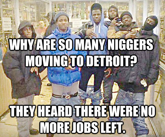 why are so many niggers moving to Detroit? they heard there were no more jobs left. - why are so many niggers moving to Detroit? they heard there were no more jobs left.  Misc
