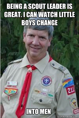 BEING A SCOUT LEADER IS GREAT. I CAN WATCH LITTLE BOYS CHANGE INTO MEN - BEING A SCOUT LEADER IS GREAT. I CAN WATCH LITTLE BOYS CHANGE INTO MEN  Harmless Scout Leader