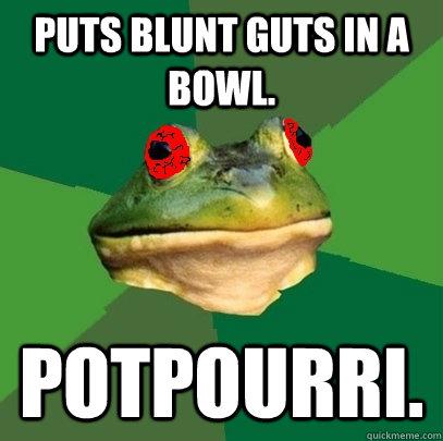 Puts blunt guts in a bowl. Potpourri. - Puts blunt guts in a bowl. Potpourri.  Foul Stoner Frog