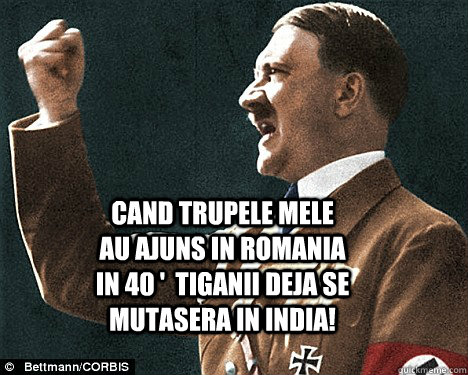 Cand trupele mele au ajuns in Romania in 40 '  tiganii deja se mutasera in India!   Angry Hitler Quotes
