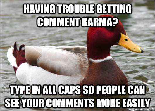 Having trouble getting comment karma? Type in all caps so people can see your comments more easily - Having trouble getting comment karma? Type in all caps so people can see your comments more easily  Malicious Advice Mallard
