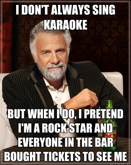 I don't always sing karaoke but when I do, i pretend i'm a rock star and everyone in the bar bought tickets to see me - I don't always sing karaoke but when I do, i pretend i'm a rock star and everyone in the bar bought tickets to see me  The Most Interesting Man In The World