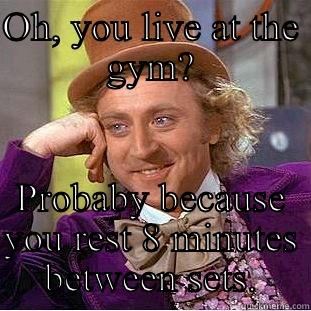 Gym rat - OH, YOU LIVE AT THE GYM? PROBABY BECAUSE YOU REST 8 MINUTES BETWEEN SETS. Condescending Wonka