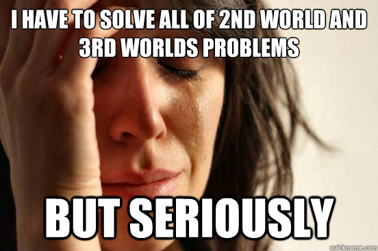 I have to solve all of 2nd world and 3rd worlds problems but seriously - I have to solve all of 2nd world and 3rd worlds problems but seriously  First World Problems