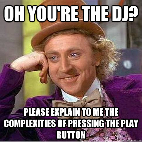 Oh you're the dj? Please explain to me the complexities of pressing the play button - Oh you're the dj? Please explain to me the complexities of pressing the play button  Condescending Willy Wonka