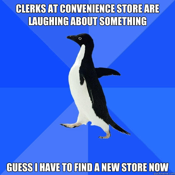 Clerks at convenience store are laughing about something Guess I have to find a new store now - Clerks at convenience store are laughing about something Guess I have to find a new store now  Socially Awkward Penguin
