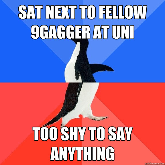 Sat next to fellow 9gagger at uni too shy to say anything - Sat next to fellow 9gagger at uni too shy to say anything  Socially Awkward Awesome Penguin