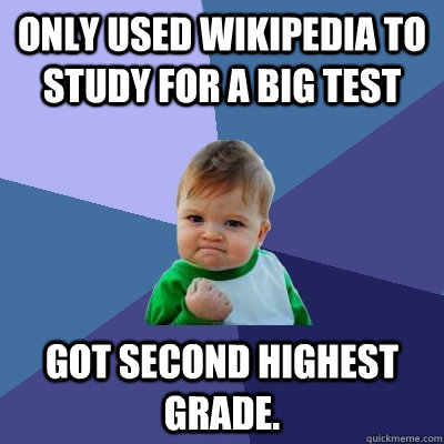 Only used Wikipedia to study for a big test Got second highest grade. - Only used Wikipedia to study for a big test Got second highest grade.  Success Kid