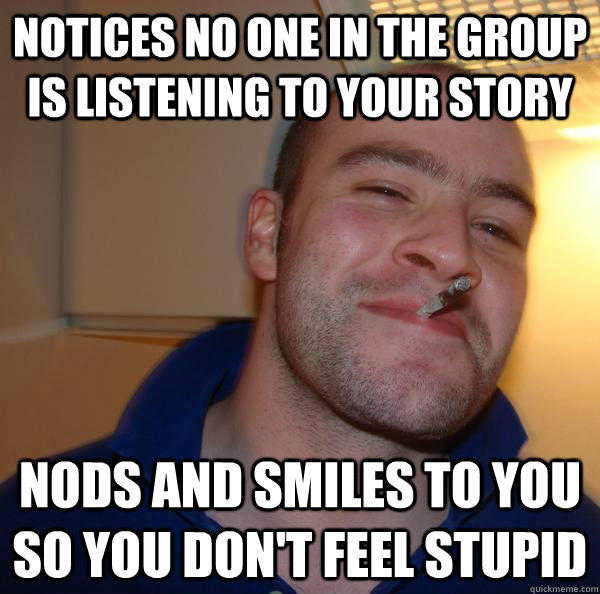 notices no one in the group is listening to your story nods and smiles to you so you don't feel stupid - notices no one in the group is listening to your story nods and smiles to you so you don't feel stupid  Misc