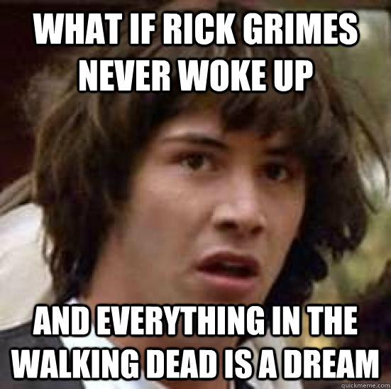 What if Rick Grimes never woke up and everything in the walking dead is a dream - What if Rick Grimes never woke up and everything in the walking dead is a dream  conspiracy keanu