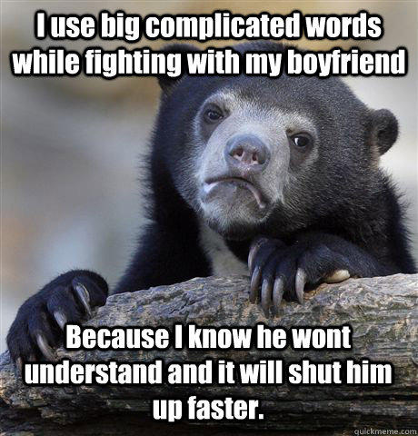 I use big complicated words while fighting with my boyfriend Because I know he wont understand and it will shut him up faster. - I use big complicated words while fighting with my boyfriend Because I know he wont understand and it will shut him up faster.  Confession Bear
