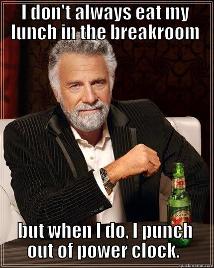 I DON'T ALWAYS EAT MY LUNCH IN THE BREAKROOM BUT WHEN I DO, I PUNCH OUT OF POWER CLOCK.  The Most Interesting Man In The World