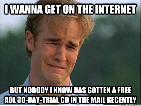 I wanna get on the internet but nobody I know has gotten a free AOL 30-day-trial CD in the mail recently - I wanna get on the internet but nobody I know has gotten a free AOL 30-day-trial CD in the mail recently  1990s Problems