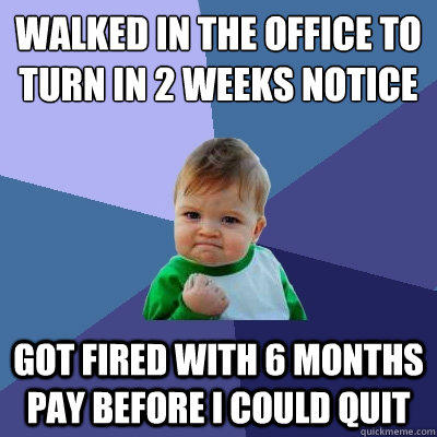 Walked in the office to turn in 2 weeks notice got fired with 6 months pay before I could quit - Walked in the office to turn in 2 weeks notice got fired with 6 months pay before I could quit  Success Kid